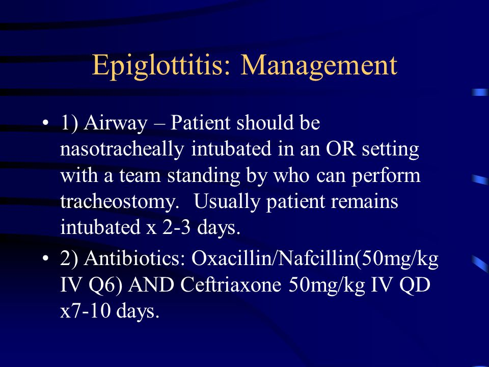 Epiglottitis: Management 1) Airway – Patient should be nasotracheally intubated in an OR setting with a team standing by who can perform tracheostomy.