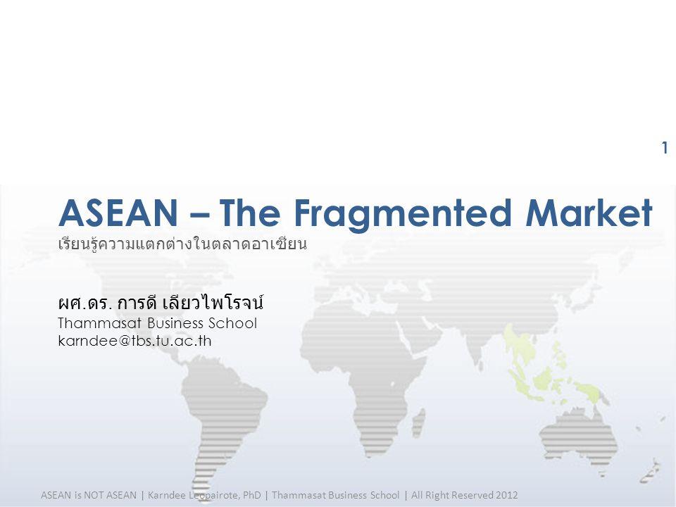 ASEAN – The Fragmented Market ASEAN is NOT ASEAN | Karndee Leopairote, PhD | Thammasat Business School | All Right Reserved 2012 1 เรียนรู้ความแตกต่าง