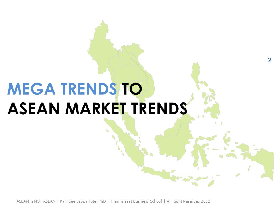 ASEAN is NOT ASEAN | Karndee Leopairote, PhD | Thammasat Business School | All Right Reserved 2012 2 MEGA TRENDS TO ASEAN MARKET TRENDS