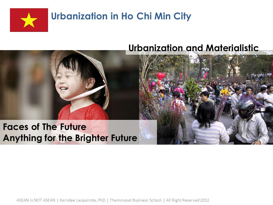 Urbanization in Ho Chi Min City ASEAN is NOT ASEAN | Karndee Leopairote, PhD | Thammasat Business School | All Right Reserved 2012 27 Faces of The Fut