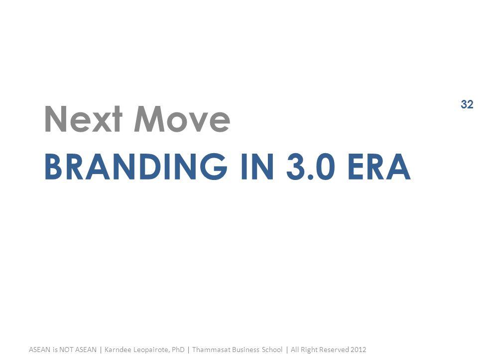 BRANDING IN 3.0 ERA Next Move ASEAN is NOT ASEAN | Karndee Leopairote, PhD | Thammasat Business School | All Right Reserved 2012 32