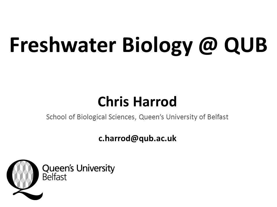 Freshwater Biology @ QUB Chris Harrod School of Biological Sciences, Queen's University of Belfast c.harrod@qub.ac.uk