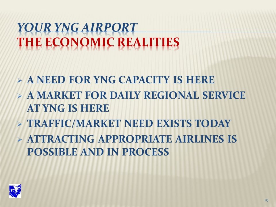  A NEED FOR YNG CAPACITY IS HERE  A MARKET FOR DAILY REGIONAL SERVICE AT YNG IS HERE  TRAFFIC/MARKET NEED EXISTS TODAY  ATTRACTING APPROPRIATE AIRLINES IS POSSIBLE AND IN PROCESS 19