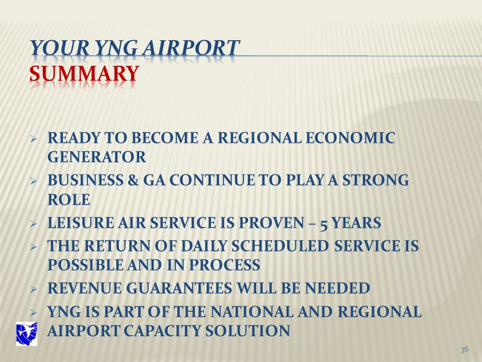  READY TO BECOME A REGIONAL ECONOMIC GENERATOR  BUSINESS & GA CONTINUE TO PLAY A STRONG ROLE  LEISURE AIR SERVICE IS PROVEN – 5 YEARS  THE RETURN OF DAILY SCHEDULED SERVICE IS POSSIBLE AND IN PROCESS  REVENUE GUARANTEES WILL BE NEEDED  YNG IS PART OF THE NATIONAL AND REGIONAL AIRPORT CAPACITY SOLUTION 36