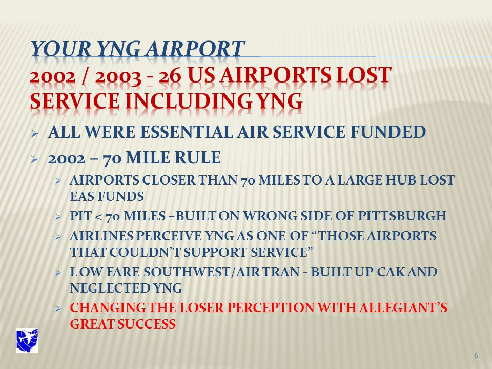  ALL WERE ESSENTIAL AIR SERVICE FUNDED  2002 – 70 MILE RULE  AIRPORTS CLOSER THAN 70 MILES TO A LARGE HUB LOST EAS FUNDS  PIT < 70 MILES –BUILT ON WRONG SIDE OF PITTSBURGH  AIRLINES PERCEIVE YNG AS ONE OF THOSE AIRPORTS THAT COULDN'T SUPPORT SERVICE  LOW FARE SOUTHWEST/AIR TRAN - BUILT UP CAK AND NEGLECTED YNG  CHANGING THE LOSER PERCEPTION WITH ALLEGIANT'S GREAT SUCCESS 6