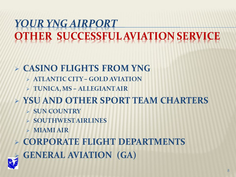  CASINO FLIGHTS FROM YNG  ATLANTIC CITY – GOLD AVIATION  TUNICA, MS – ALLEGIANT AIR  YSU AND OTHER SPORT TEAM CHARTERS  SUN COUNTRY  SOUTHWEST AIRLINES  MIAMI AIR  CORPORATE FLIGHT DEPARTMENTS  GENERAL AVIATION (GA) 8