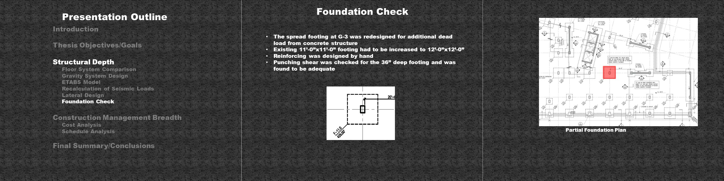 Foundation Check The spread footing at G-3 was redesigned for additional dead load from concrete structure Existing 11'-0 x11'-0 footing had to be increased to 12'-0 x12'-0 Reinforcing was designed by hand Punching shear was checked for the 36 deep footing and was found to be adequate Presentation Outline Introduction Thesis Objectives/Goals Structural Depth Floor System Comparison Gravity System Design ETABS Model Recalculation of Seismic Loads Lateral Design Foundation Check Construction Management Breadth Cost Analysis Schedule Analysis Final Summary/Conclusions Partial Foundation Plan