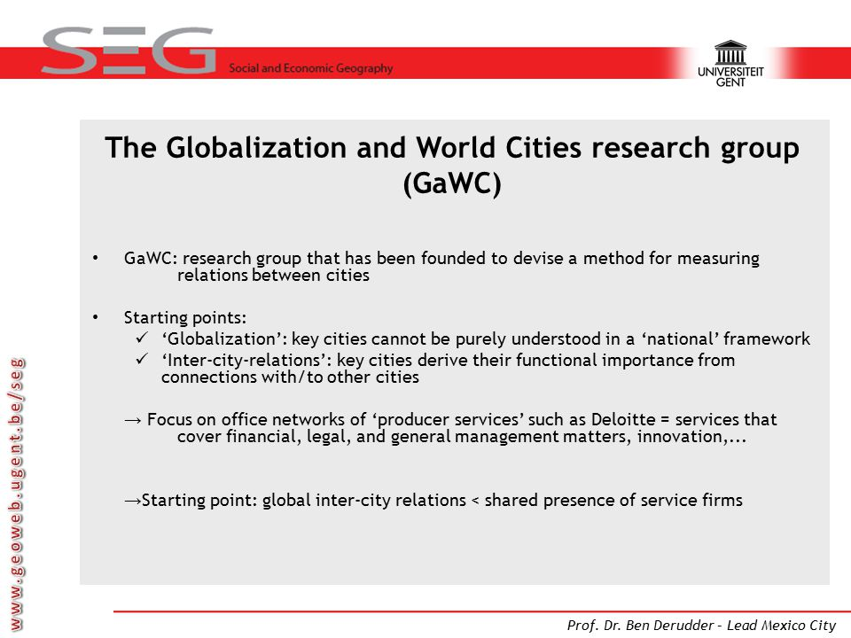 Prof. Dr. Ben Derudder – Lead Mexico City The Globalization and World Cities research group (GaWC) GaWC: research group that has been founded to devis