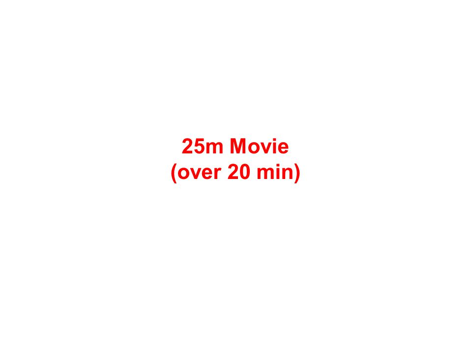 25m Movie (over 20 min)