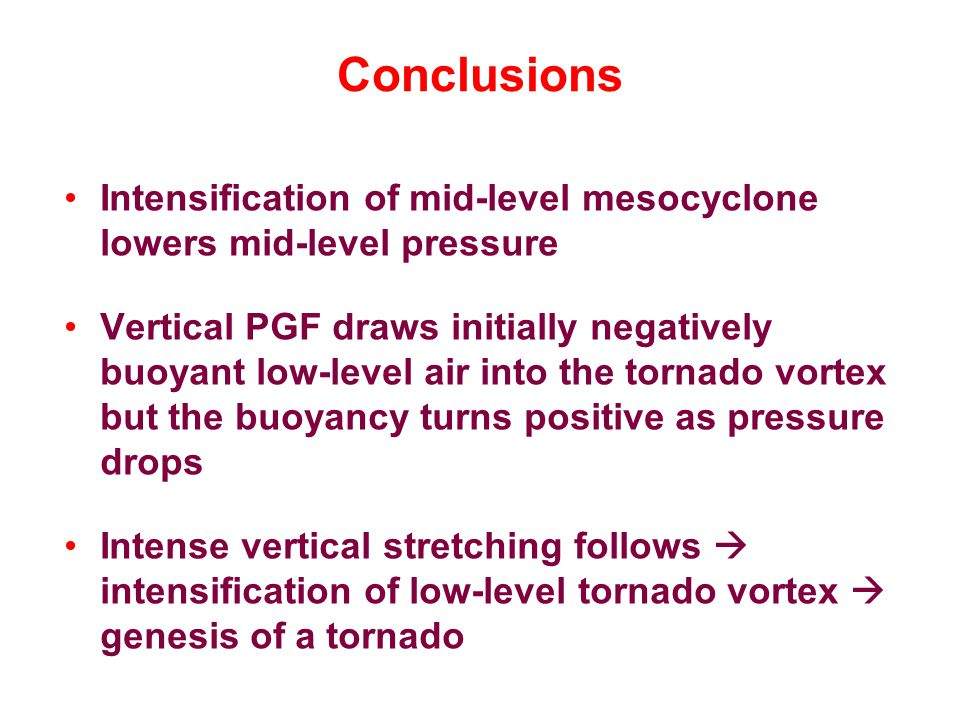 Conclusions Intensification of mid-level mesocyclone lowers mid-level pressure Vertical PGF draws initially negatively buoyant low-level air into the tornado vortex but the buoyancy turns positive as pressure drops Intense vertical stretching follows  intensification of low-level tornado vortex  genesis of a tornado
