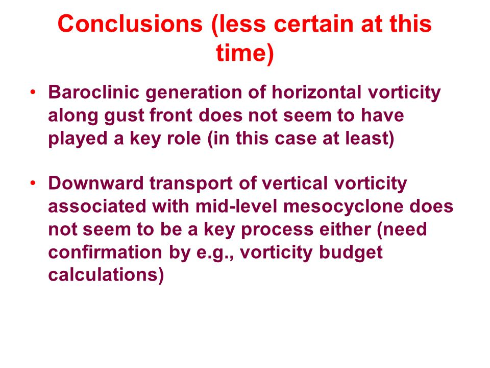 Conclusions (less certain at this time) Baroclinic generation of horizontal vorticity along gust front does not seem to have played a key role (in this case at least) Downward transport of vertical vorticity associated with mid-level mesocyclone does not seem to be a key process either (need confirmation by e.g., vorticity budget calculations)