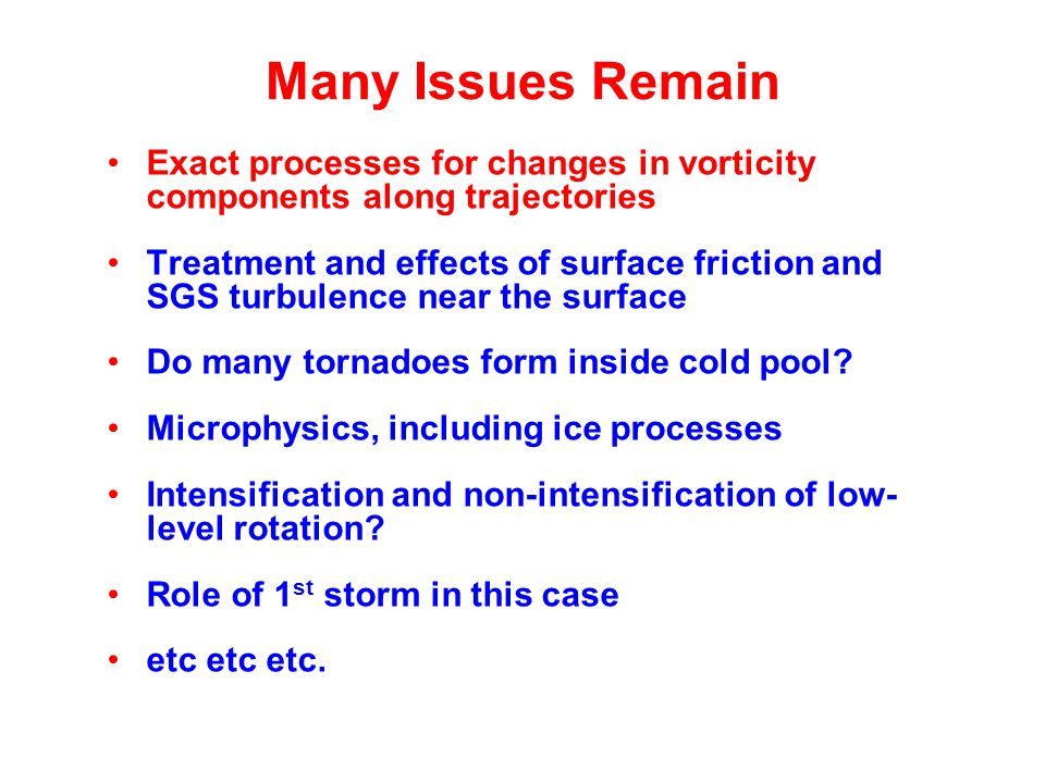 Many Issues Remain Exact processes for changes in vorticity components along trajectories Treatment and effects of surface friction and SGS turbulence near the surface Do many tornadoes form inside cold pool.