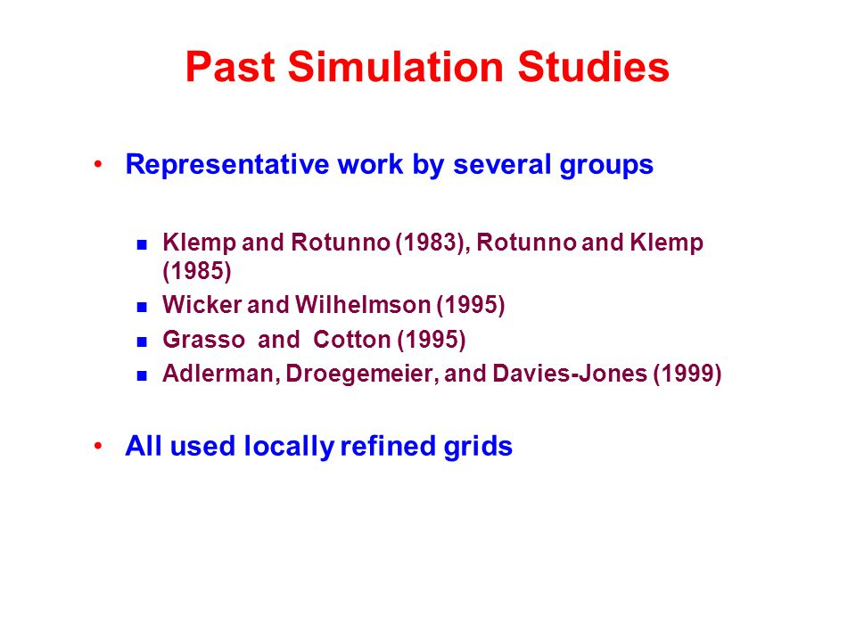 Past Simulation Studies Representative work by several groups Klemp and Rotunno (1983), Rotunno and Klemp (1985) Wicker and Wilhelmson (1995) Grasso and Cotton (1995) Adlerman, Droegemeier, and Davies-Jones (1999) All used locally refined grids