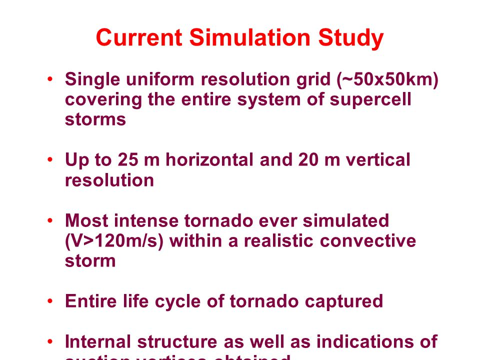 Current Simulation Study Single uniform resolution grid (~50x50km) covering the entire system of supercell storms Up to 25 m horizontal and 20 m vertical resolution Most intense tornado ever simulated (V>120m/s) within a realistic convective storm Entire life cycle of tornado captured Internal structure as well as indications of suction vortices obtained