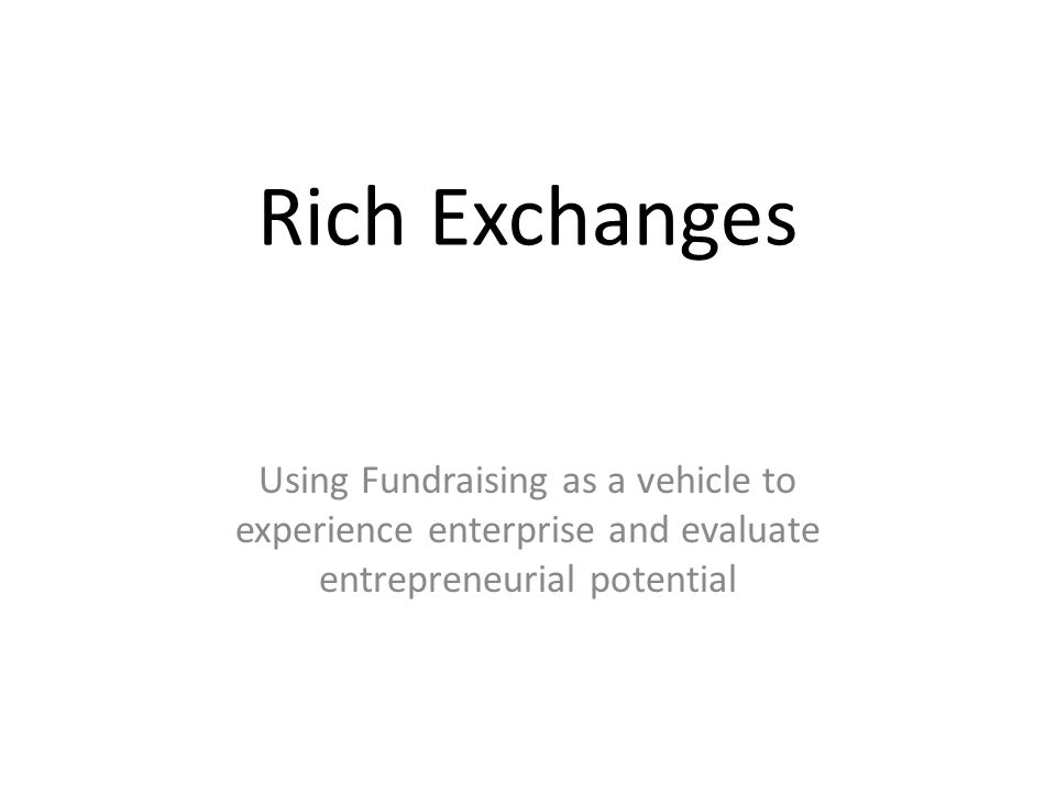 Rich Exchanges Using Fundraising as a vehicle to experience enterprise and evaluate entrepreneurial potential