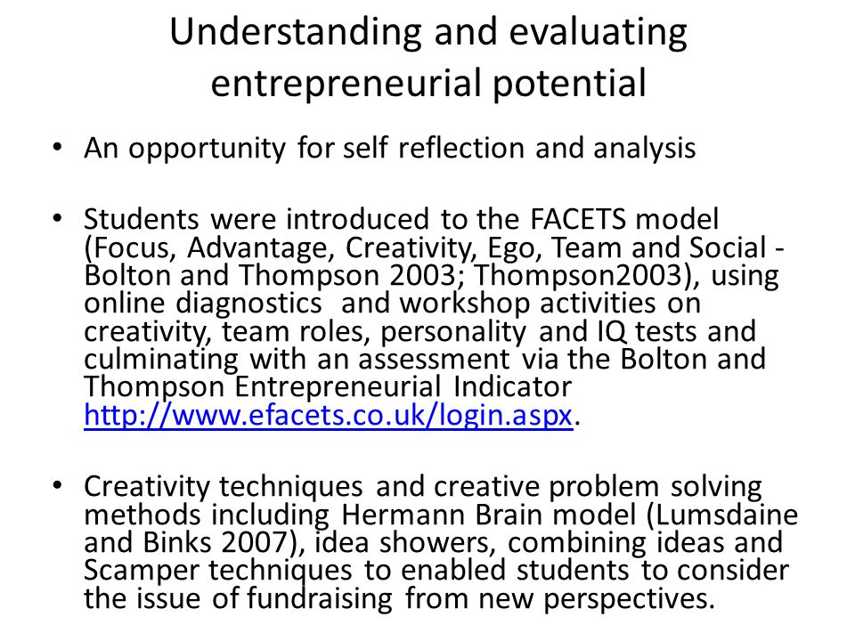 Understanding and evaluating entrepreneurial potential An opportunity for self reflection and analysis Students were introduced to the FACETS model (Focus, Advantage, Creativity, Ego, Team and Social - Bolton and Thompson 2003; Thompson2003), using online diagnostics and workshop activities on creativity, team roles, personality and IQ tests and culminating with an assessment via the Bolton and Thompson Entrepreneurial Indicator