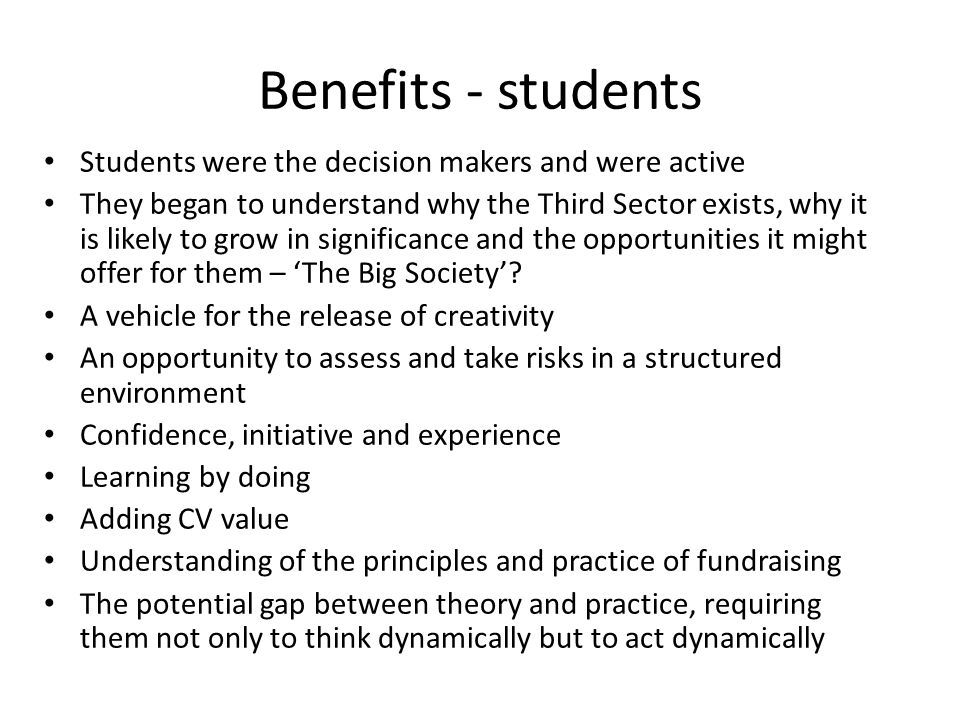 Benefits - students Students were the decision makers and were active They began to understand why the Third Sector exists, why it is likely to grow in significance and the opportunities it might offer for them – 'The Big Society'.