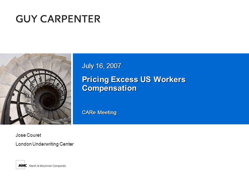 CARe Meeting Pricing Excess US Workers Compensation July 16, 2007 Jose Couret London Underwriting Center