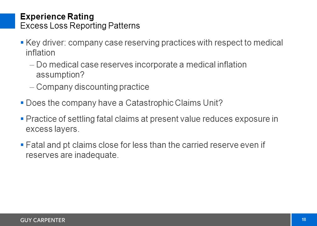 18 Experience Rating Excess Loss Reporting Patterns  Key driver: company case reserving practices with respect to medical inflation –Do medical case reserves incorporate a medical inflation assumption.