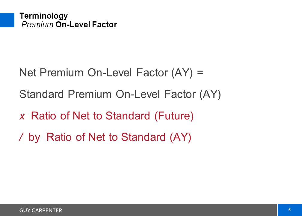 6 Terminology Premium On-Level Factor Net Premium On-Level Factor (AY) = Standard Premium On-Level Factor (AY) x Ratio of Net to Standard (Future) / by Ratio of Net to Standard (AY)