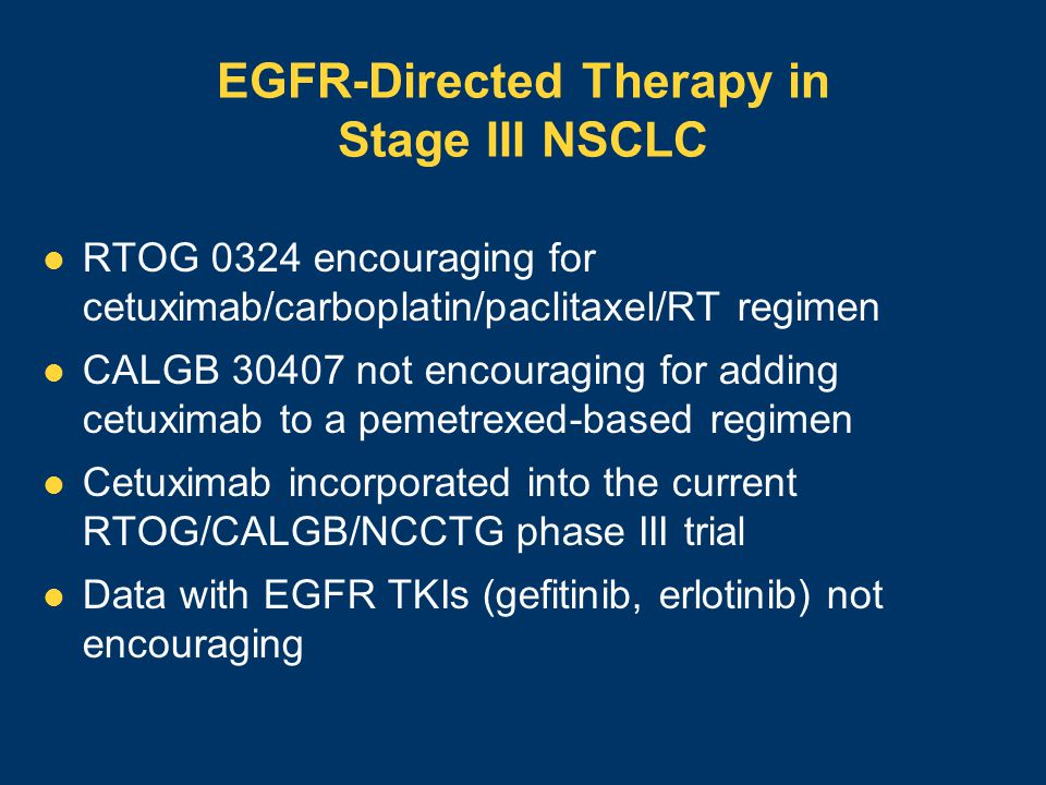 EGFR-Directed Therapy in Stage III NSCLC RTOG 0324 encouraging for cetuximab/carboplatin/paclitaxel/RT regimen CALGB 30407 not encouraging for adding cetuximab to a pemetrexed-based regimen Cetuximab incorporated into the current RTOG/CALGB/NCCTG phase III trial Data with EGFR TKIs (gefitinib, erlotinib) not encouraging