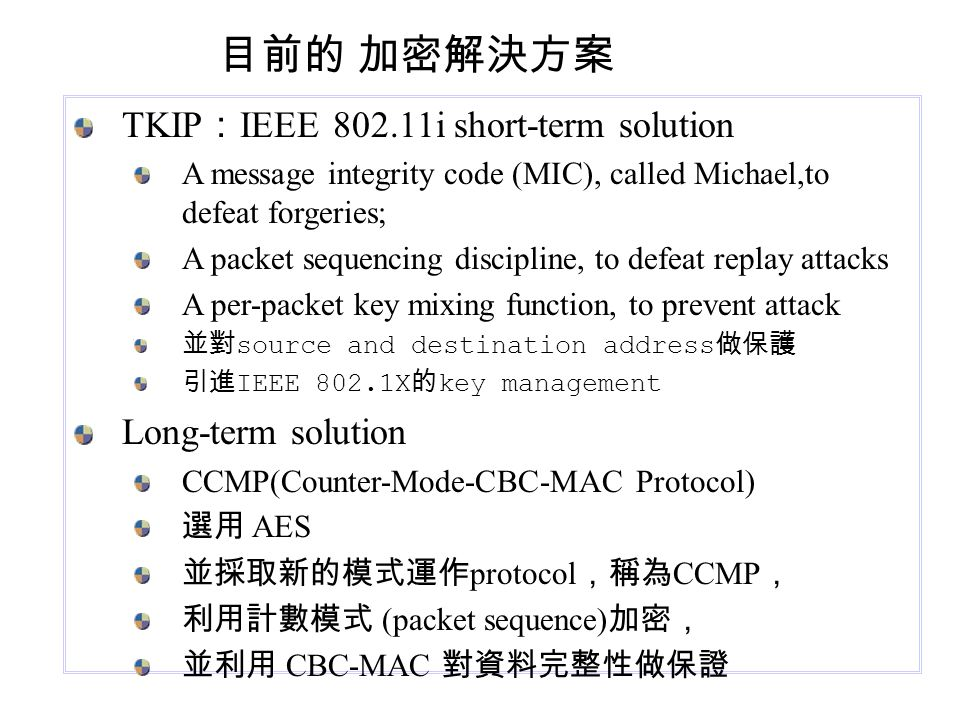 TKIP : IEEE 802.11i short-term solution A message integrity code (MIC), called Michael,to defeat forgeries; A packet sequencing discipline, to defeat replay attacks A per-packet key mixing function, to prevent attack 並對 source and destination address 做保護 引進 IEEE 802.1X 的 key management Long-term solution CCMP(Counter-Mode-CBC-MAC Protocol) 選用 AES 並採取新的模式運作 protocol ,稱為 CCMP , 利用計數模式 (packet sequence) 加密, 並利用 CBC-MAC 對資料完整性做保證 目前的 加密解決方案