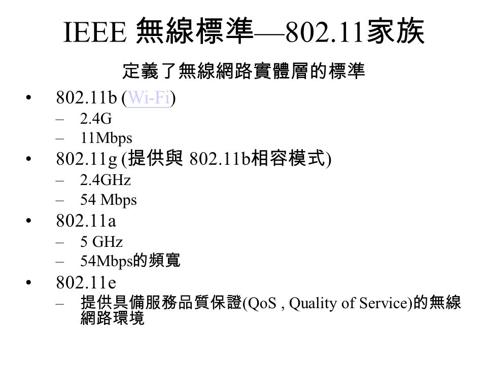 IEEE 無線標準 —802.11 家族 定義了無線網路實體層的標準 802.11b (Wi-Fi)Wi-Fi –2.4G –11Mbps 802.11g ( 提供與 802.11b 相容模式 ) –2.4GHz –54 Mbps 802.11a –5 GHz –54Mbps 的頻寬 802.11e – 提供具備服務品質保證 (QoS, Quality of Service) 的無線 網路環境