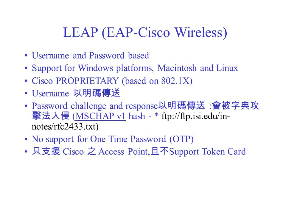 LEAP (EAP-Cisco Wireless) Username and Password based Support for Windows platforms, Macintosh and Linux Cisco PROPRIETARY (based on 802.1X) Username 以明碼傳送 Password challenge and response 以明碼傳送 : 會被字典攻 擊法入侵 (MSCHAP v1 hash - * ftp://ftp.isi.edu/in- notes/rfc2433.txt) No support for One Time Password (OTP) 只支援 Cisco 之 Access Point, 且不 Support Token Card