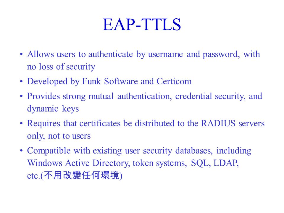EAP-TTLS Allows users to authenticate by username and password, with no loss of security Developed by Funk Software and Certicom Provides strong mutual authentication, credential security, and dynamic keys Requires that certificates be distributed to the RADIUS servers only, not to users Compatible with existing user security databases, including Windows Active Directory, token systems, SQL, LDAP, etc.( 不用改變任何環境 )