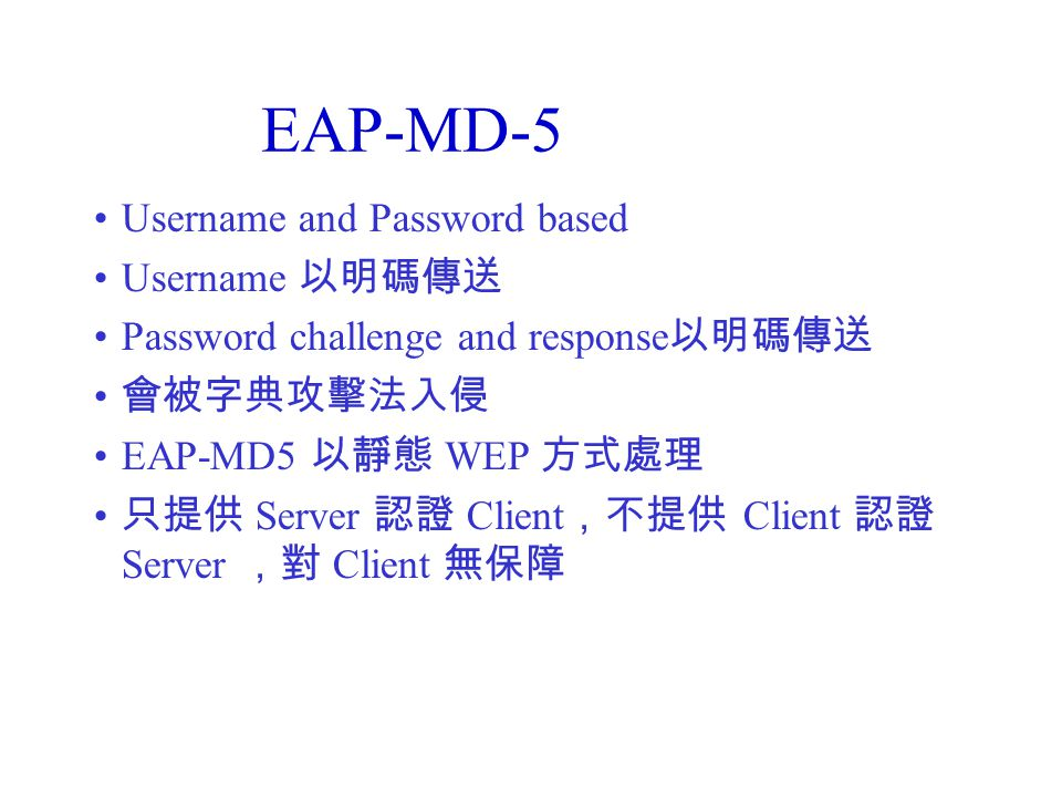 EAP-MD-5 Username and Password based Username 以明碼傳送 Password challenge and response 以明碼傳送 會被字典攻擊法入侵 EAP-MD5 以靜態 WEP 方式處理 只提供 Server 認證 Client ,不提供 Client 認證 Server ,對 Client 無保障
