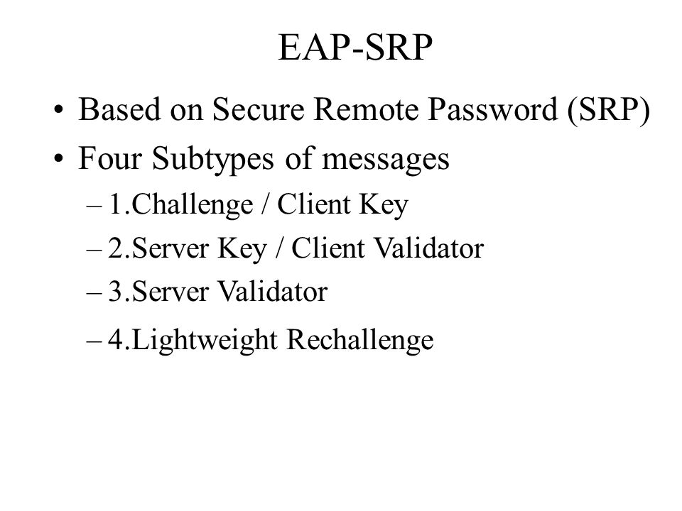 EAP-SRP Based on Secure Remote Password (SRP) Four Subtypes of messages –1.Challenge / Client Key –2.Server Key / Client Validator –3.Server Validator –4.Lightweight Rechallenge