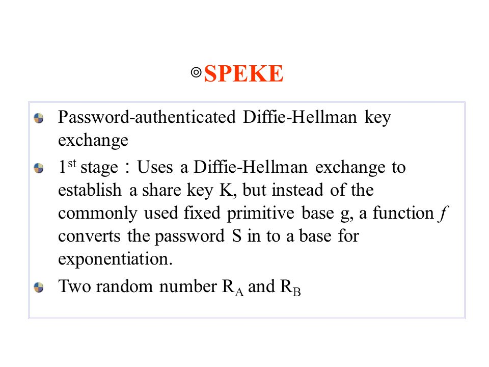 Password-authenticated Diffie-Hellman key exchange 1 st stage : Uses a Diffie-Hellman exchange to establish a share key K, but instead of the commonly used fixed primitive base g, a function f converts the password S in to a base for exponentiation.