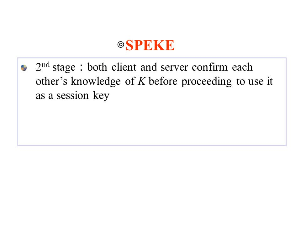 2 nd stage : both client and server confirm each other's knowledge of K before proceeding to use it as a session key ◎ SPEKE