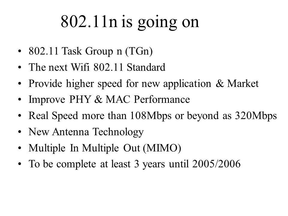 802.11n is going on 802.11 Task Group n (TGn) The next Wifi 802.11 Standard Provide higher speed for new application & Market Improve PHY & MAC Performance Real Speed more than 108Mbps or beyond as 320Mbps New Antenna Technology Multiple In Multiple Out (MIMO) To be complete at least 3 years until 2005/2006