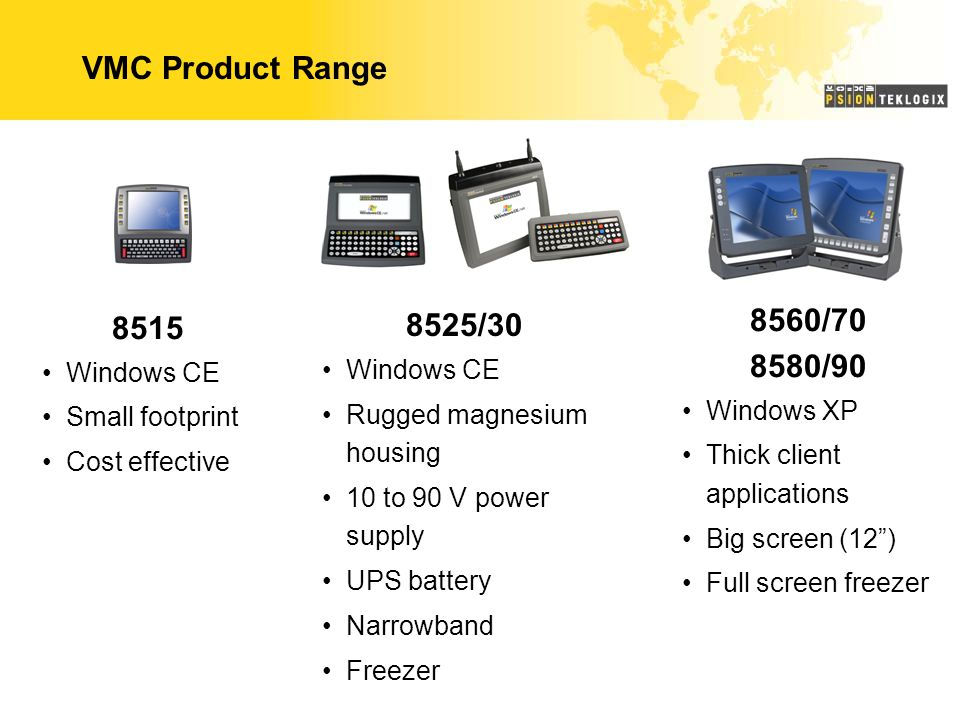 VMC Product Range 8515 Windows CE Small footprint Cost effective 8525/30 Windows CE Rugged magnesium housing 10 to 90 V power supply UPS battery Narrowband Freezer 8560/70 8580/90 Windows XP Thick client applications Big screen (12 ) Full screen freezer
