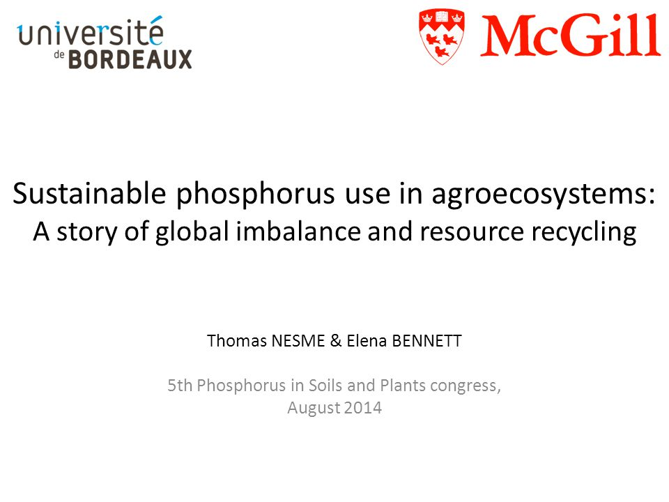 Sustainable phosphorus use in agroecosystems: A story of global imbalance and resource recycling Thomas NESME & Elena BENNETT 5th Phosphorus in Soils