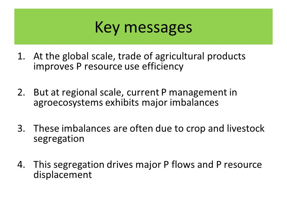 Key messages 1.At the global scale, trade of agricultural products improves P resource use efficiency 2.But at regional scale, current P management in agroecosystems exhibits major imbalances 3.These imbalances are often due to crop and livestock segregation 4.This segregation drives major P flows and P resource displacement