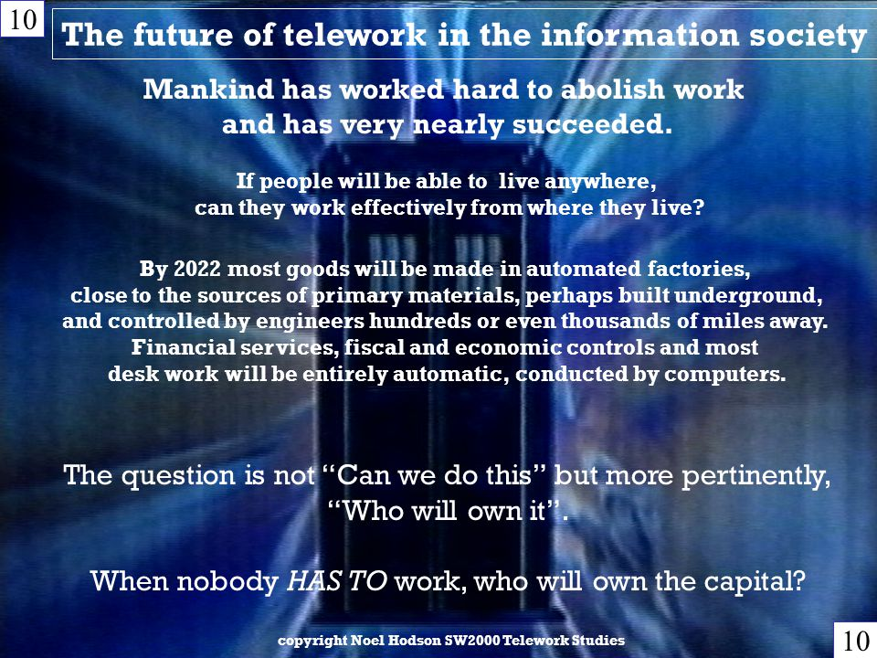 The future of telework in the information society copyright Noel Hodson SW2000 Telework Studies 10 Mankind has worked hard to abolish work and has very nearly succeeded.