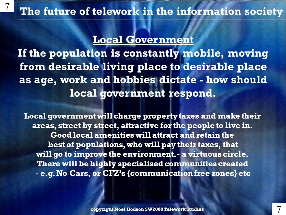 The future of telework in the information society copyright Noel Hodson SW2000 Telework Studies 7 7 Local Government If the population is constantly mobile, moving from desirable living place to desirable place as age, work and hobbies dictate - how should local government respond.