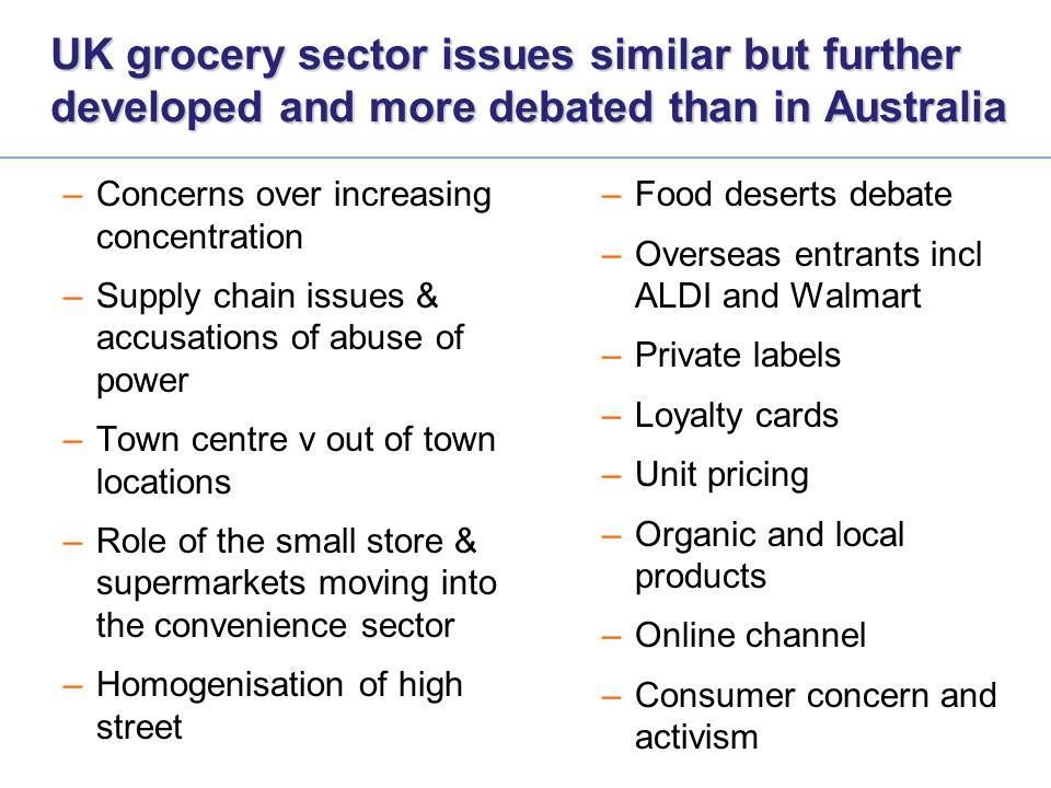 UK grocery sector issues similar but further developed and more debated than in Australia –Concerns over increasing concentration –Supply chain issues
