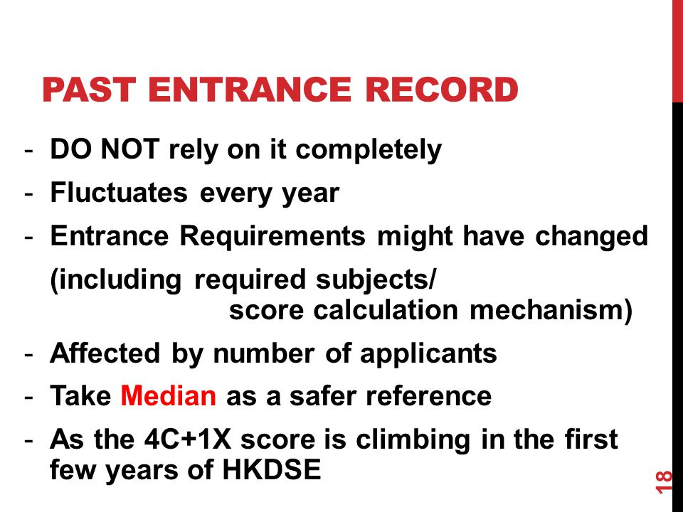 PAST ENTRANCE RECORD -DO NOT rely on it completely -Fluctuates every year -Entrance Requirements might have changed (including required subjects/ score calculation mechanism) -Affected by number of applicants -Take Median as a safer reference -As the 4C+1X score is climbing in the first few years of HKDSE 18