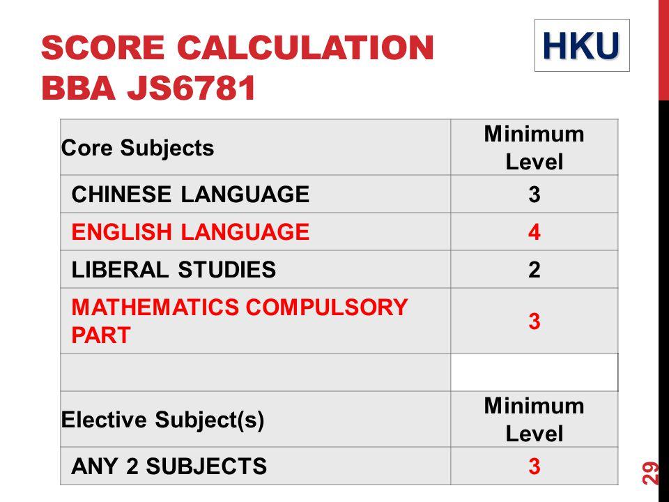 SCORE CALCULATION BBA JS6781 Core Subjects Minimum Level CHINESE LANGUAGE3 ENGLISH LANGUAGE4 LIBERAL STUDIES2 MATHEMATICS COMPULSORY PART 3 Elective Subject(s) Minimum Level ANY 2 SUBJECTS3 HKU 29
