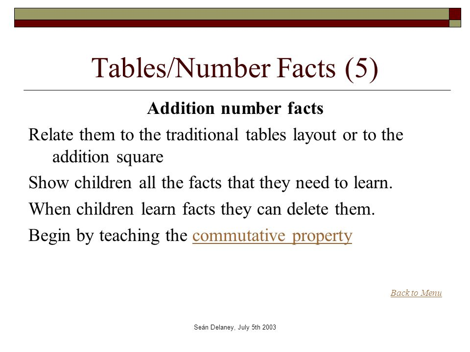 Seán Delaney, July 5th 2003 Tables/Number Facts (5) Addition number facts Relate them to the traditional tables layout or to the addition square Show children all the facts that they need to learn.