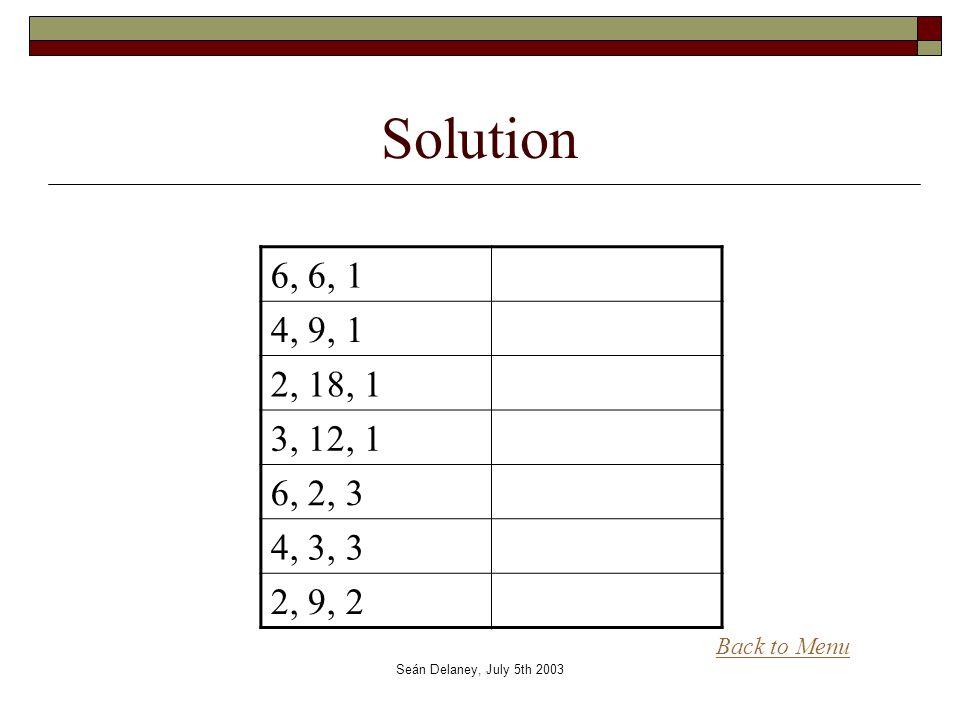 Seán Delaney, July 5th 2003 Solution 6, 6, 1 4, 9, 1 2, 18, 1 3, 12, 1 6, 2, 3 4, 3, 3 2, 9, 2 Back to Menu