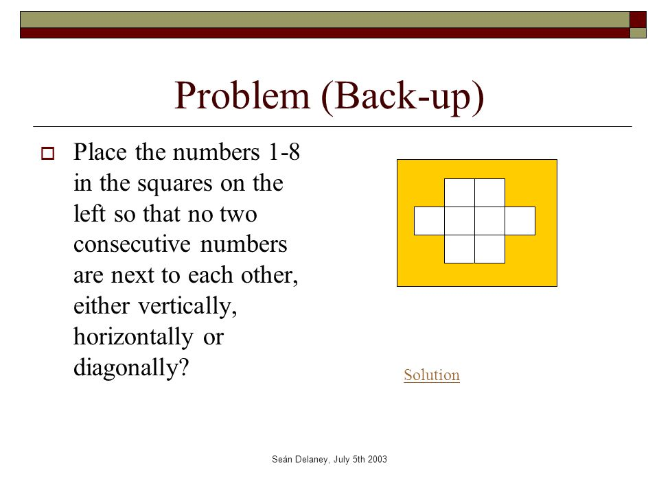 Seán Delaney, July 5th 2003 Problem (Back-up)  Place the numbers 1-8 in the squares on the left so that no two consecutive numbers are next to each other, either vertically, horizontally or diagonally.