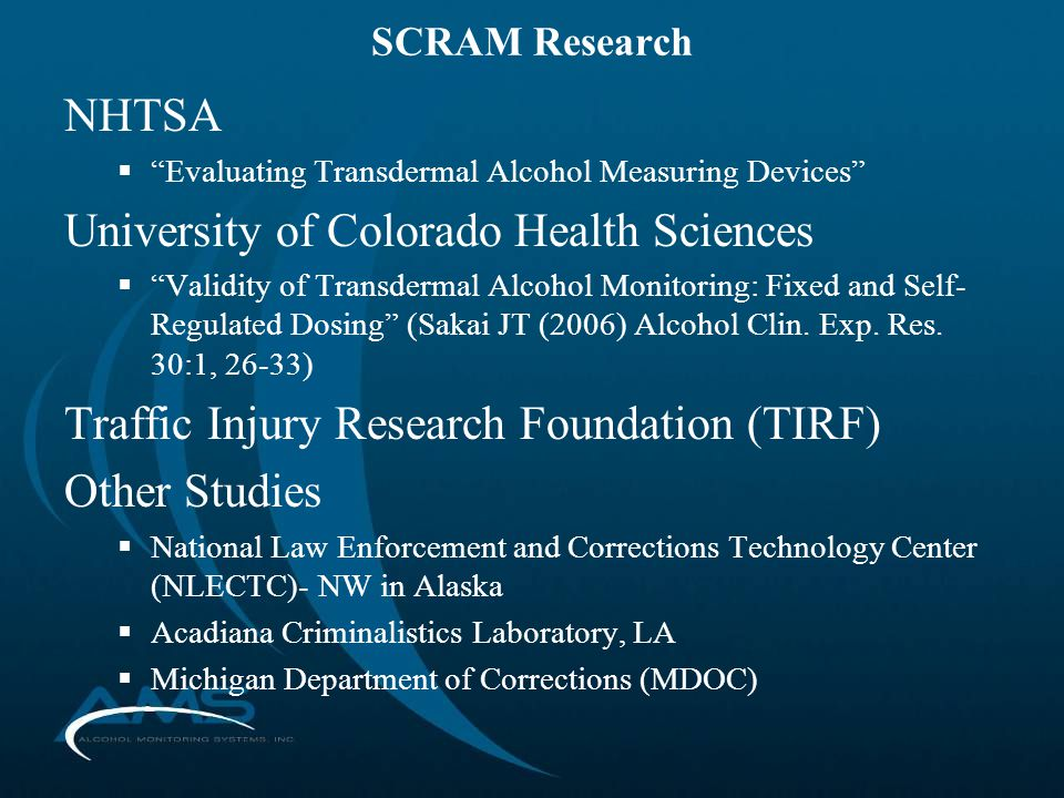 SCRAM Research NHTSA  Evaluating Transdermal Alcohol Measuring Devices University of Colorado Health Sciences  Validity of Transdermal Alcohol Monitoring: Fixed and Self- Regulated Dosing (Sakai JT (2006) Alcohol Clin.