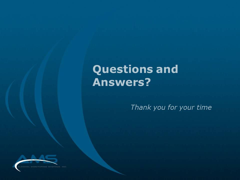 Questions and Answers? Thank you for your time