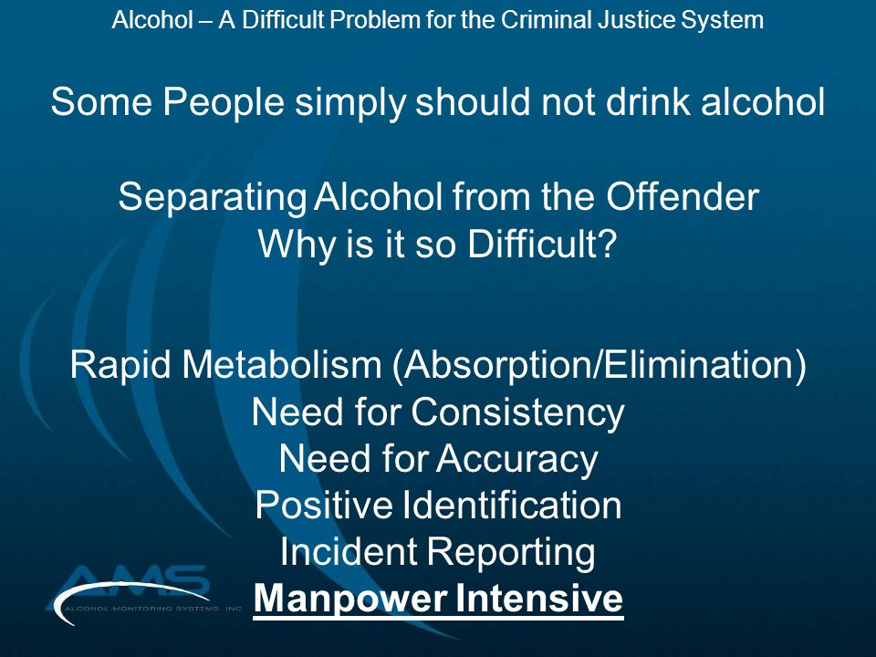 Alcohol – A Difficult Problem for the Criminal Justice System Some People simply should not drink alcohol Separating Alcohol from the Offender Why is it so Difficult.