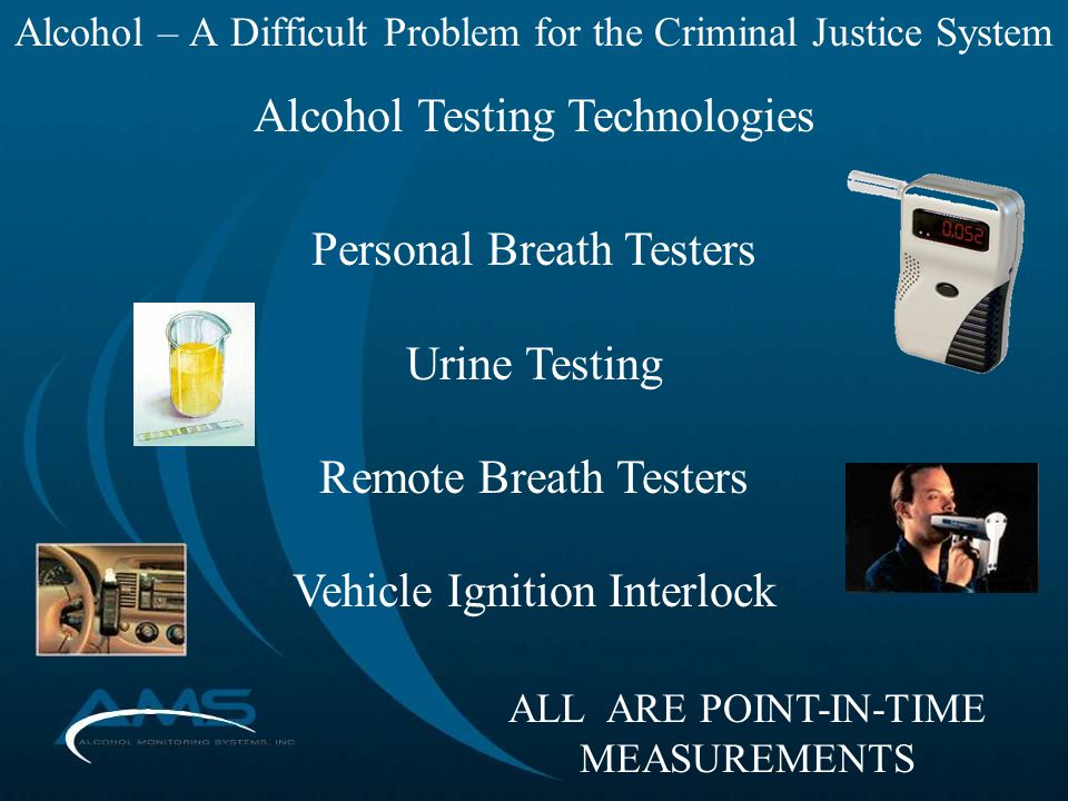 Alcohol – A Difficult Problem for the Criminal Justice System Alcohol Testing Technologies Personal Breath Testers Urine Testing Remote Breath Testers Vehicle Ignition Interlock ALL ARE POINT-IN-TIME MEASUREMENTS