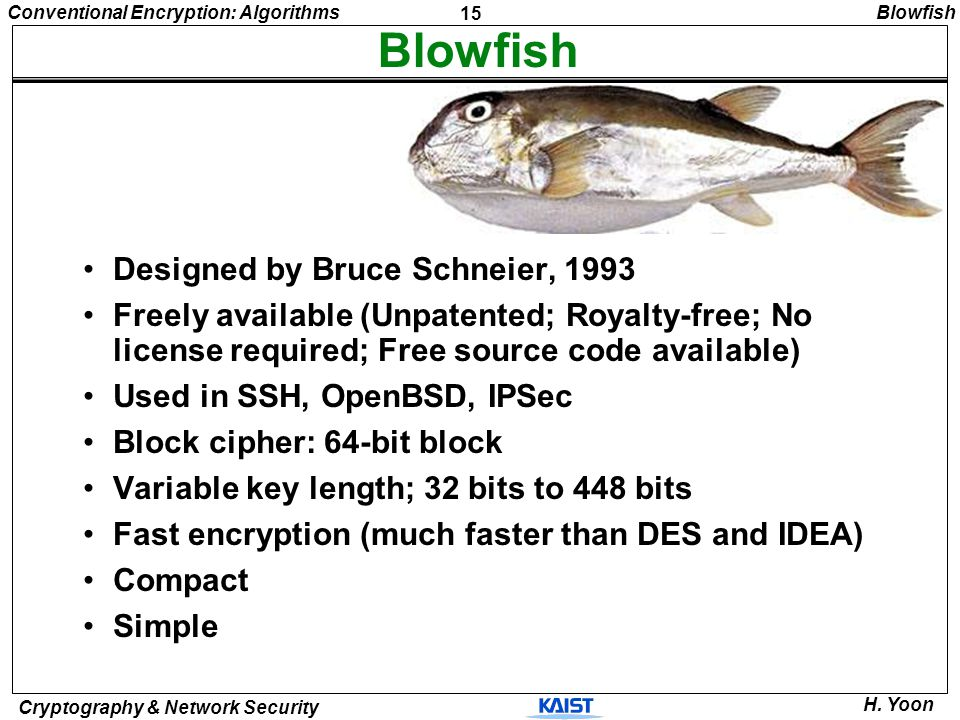 15 Conventional Encryption: Algorithms Cryptography & Network Security H. Yoon Blowfish Designed by Bruce Schneier, 1993 Freely available (Unpatented;